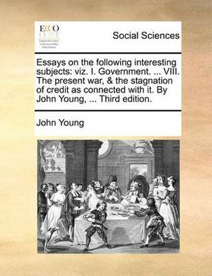 Essays on the Following Interesting Subjects: Viz. I. Government. ... VIII. the Present War, & the Stagnation of Credit as Connected with It. by John Young, ... Third Edition.