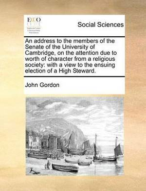 An Address to the Members of the Senate of the University of Cambridge, on the Attention Due to Worth of Character from a Religious Society: With a View to the Ensuing Election of a High Steward.