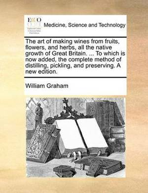 The Art of Making Wines from Fruits, Flowers, and Herbs, All the Native Growth of Great Britain. ... to Which Is Now Added, the Complete Method of Distilling, Pickling, and Preserving. a New Edition.