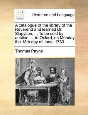 A Catalogue of the Library of the Reverend and Learned Dr. Stapylton, ... to Be Sold by Auction, ... in Oxford, on Monday the 18th Day of June, 1733. ...