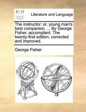 The Instructor: Or, Young Man's Best Companion. ... by George Fisher, Accomptant. the Twenty-First Edition, Corrected and Improved.