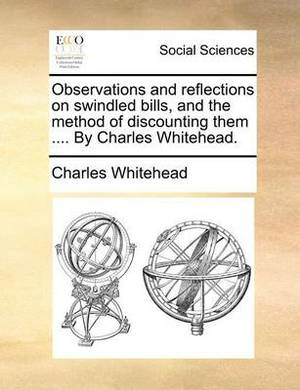Observations and Reflections on Swindled Bills, and the Method of Discounting Them .... by Charles Whitehead.