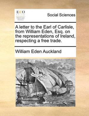 A Letter to the Earl of Carlisle, from William Eden, Esq. on the Representations of Ireland, Respecting a Free Trade.