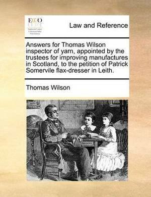 Answers for Thomas Wilson Inspector of Yarn, Appointed by the Trustees for Improving Manufactures in Scotland, to the Petition of Patrick Somervile Flax-Dresser in Leith.
