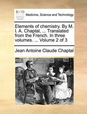 Elements of Chemistry. by M. I. A. Chaptal, ... Translated from the French. in Three Volumes. ... Volume 2 of 3