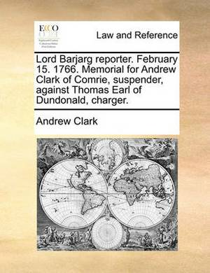 Lord Barjarg Reporter. February 15. 1766. Memorial for Andrew Clark of Comrie, Suspender, Against Thomas Earl of Dundonald, Charger.