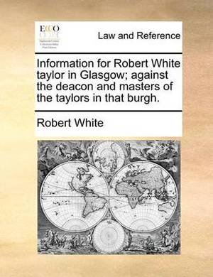 Information for Robert White Taylor in Glasgow; Against the Deacon and Masters of the Taylors in That Burgh.