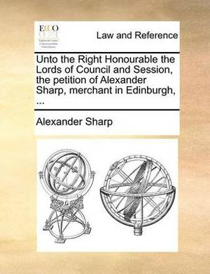 Unto the Right Honourable the Lords of Council and Session, the Petition of Alexander Sharp, Merchant in Edinburgh, ...