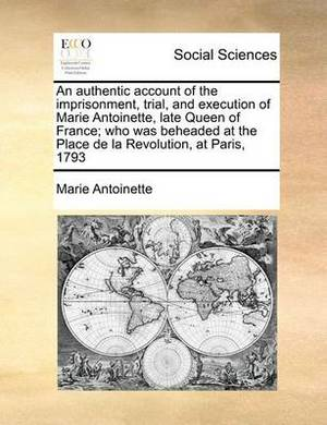 An Authentic Account of the Imprisonment, Trial, and Execution of Marie Antoinette, Late Queen of France; Who Was Beheaded at the Place de la Revolution, at Paris, 1793