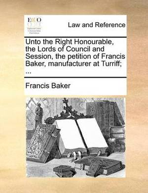 Unto the Right Honourable, the Lords of Council and Session, the Petition of Francis Baker, Manufacturer at Turriff; ...