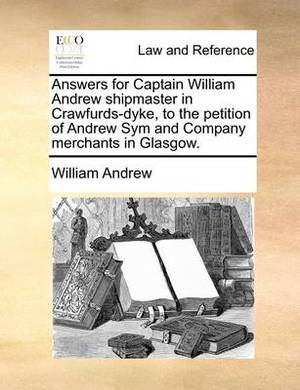 Answers for Captain William Andrew Shipmaster in Crawfurds-Dyke, to the Petition of Andrew Sym and Company Merchants in Glasgow.