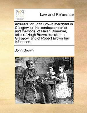 Answers for John Brown Merchant in Glasgow, to the Condescendence and Memorial of Helen Dunmore, Relict of Hugh Brown Merchant in Glasgow, and of Robert Brown Her Infant Son.