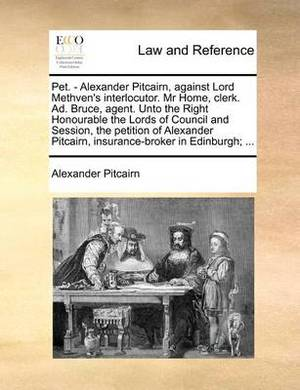 Pet. - Alexander Pitcairn, Against Lord Methven's Interlocutor. MR Home, Clerk. Ad. Bruce, Agent. Unto the Right Honourable the Lords of Council and Session, the Petition of Alexander Pitcairn, Insurance-Broker in Edinburgh; ...