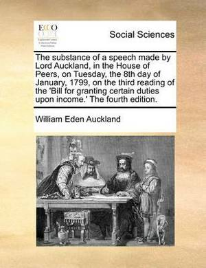 The Substance of a Speech Made by Lord Auckland, in the House of Peers, on Tuesday, the 8th Day of January, 1799, on the Third Reading of the 'Bill for Granting Certain Duties Upon Income.' the Fourth Edition.