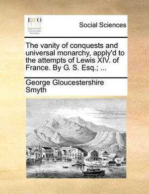 The Vanity of Conquests and Universal Monarchy, Apply'd to the Attempts of Lewis XIV. of France. by G. S. Esq.; ...
