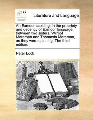 An Exmoor Scolding; In the Propriety and Decency of Exmoor Language, Between Two Sisters, Wilmot Moreman and Thomasin Moreman, as They Were Spinning. the Third Edition.