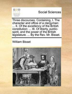 Three Discourses. Containing, I. the Character and Office of a Clergyman: II. of the Excellency of the British Constitution: ... III. of Liberty, Public-Spirit, and the Power of the British Legislature. ... by the REV. Mr. Bisset.