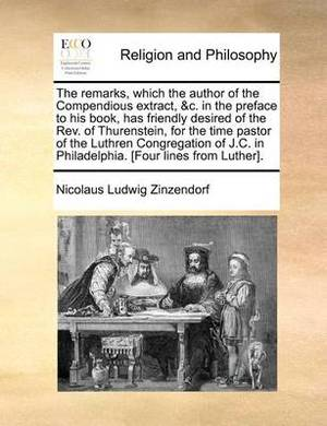 The Remarks, Which the Author of the Compendious Extract, &C. in the Preface to His Book, Has Friendly Desired of the REV. of Thurenstein, for the Time Pastor of the Luthren Congregation of J.C. in Philadelphia. [Four Lines from Luther].