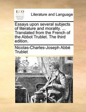 Essays Upon Several Subjects of Literature and Morality. ... Translated from the French of the Abbot Trublet. the Third Edition