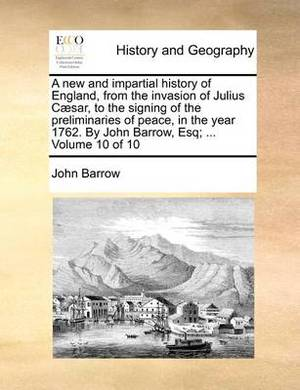 A New and Impartial History of England, from the Invasion of Julius Caesar, to the Signing of the Preliminaries of Peace, in the Year 1762. by John Barrow, Esq; ... Volume 10 of 10