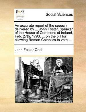 An Accurate Report of the Speech Delivered by ... John Foster, Speaker of the House of Commons of Ireland, Feb. 27th, 1793, ... on the Bill for Allowing Roman Catholics to Vote ...
