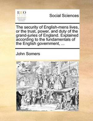 The Security of English-Mens Lives, or the Trust, Power, and Duty of the Grand-Juries of England. Explained According to the Fundamentals of the English Government, ...