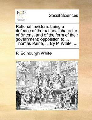 Rational Freedom: Being a Defence of the National Character of Britons, and of the Form of Their Government; Opposition to ... Thomas Paine, ... by P. White, ...