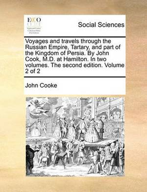 Voyages and Travels Through the Russian Empire, Tartary, and Part of the Kingdom of Persia. by John Cook, M.D. at Hamilton. in Two Volumes. the Second Edition. Volume 2 of 2