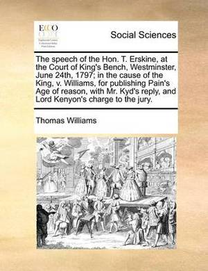 The Speech of the Hon. T. Erskine, at the Court of King's Bench, Westminster, June 24th, 1797; In the Cause of the King, V. Williams, for Publishing Pain's Age of Reason, with Mr. Kyd's Reply, and Lord Kenyon's Charge to the Jury.
