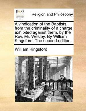 A Vindication of the Baptists, from the Criminality of a Charge Exhibited Against Them, by the REV. Mr. Wesley. by William Kingsford. the Second Edition.