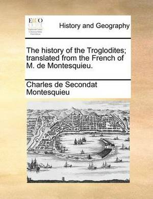 The History of the Troglodites; Translated from the French of M. de Montesquieu.
