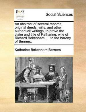 An Abstract of Several Records, Original Deeds, Wills, and Other Authentick Writings, to Prove the Claim and Title of Katharine, Wife of Richard Bokenham, ... to the Barony of Berners.
