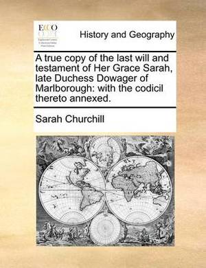 A True Copy of the Last Will and Testament of Her Grace Sarah, Late Duchess Dowager of Marlborough: With the Codicil Thereto Annexed
