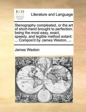 Stenography Compleated, or the Art of Short-Hand Brought to Perfection; Being the Most Easy, Exact, Speedy, and Legible Method Extant: Compos'd by James Weston, ...