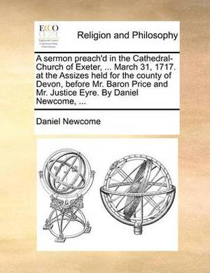 A Sermon Preach'd in the Cathedral-Church of Exeter, ... March 31, 1717. at the Assizes Held for the County of Devon, Before Mr. Baron Price and Mr. Justice Eyre. by Daniel Newcome, ...