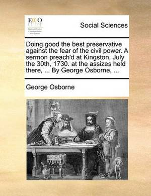 Doing Good the Best Preservative Against the Fear of the Civil Power. a Sermon Preach'd at Kingston, July the 30th, 1730. at the Assizes Held There, ... by George Osborne, ...