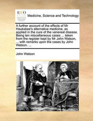 A Further Account of the Effects of MR Hauksbee's Alternative Medicine, as Applied in the Cure of the Venereal Disease. Being Ten Miscellaneous Cases ... Taken from the Register Kept by MR John Watson, ... with Remarks Upon the Cases by John Watson. ...
