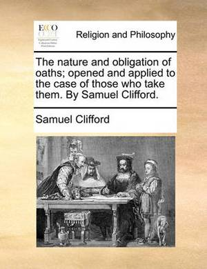 The Nature and Obligation of Oaths; Opened and Applied to the Case of Those Who Take Them. by Samuel Clifford.
