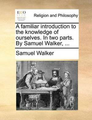 A Familiar Introduction to the Knowledge of Ourselves. in Two Parts. by Samuel Walker, ...