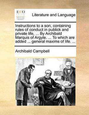 Instructions to a Son, Containing Rules of Conduct in Publick and Private Life, ... by Archibald Marquis of Argyle. ... to Which Are Added ... General Maxims of Life.