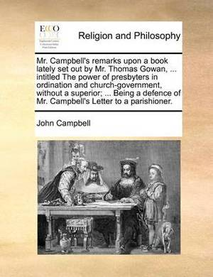 Mr. Campbell's Remarks Upon a Book Lately Set Out by Mr. Thomas Gowan, ... Intitled the Power of Presbyters in Ordination and Church-Government, Without a Superior; ... Being a Defence of Mr. Campbell's Letter to a Parishioner.