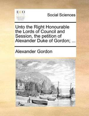 Unto the Right Honourable the Lords of Council and Session, the Petition of Alexander Duke of Gordon; ...