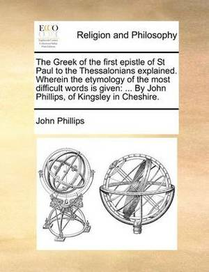 The Greek of the First Epistle of St Paul to the Thessalonians Explained. Wherein the Etymology of the Most Difficult Words Is Given: ... by John Phillips, of Kingsley in Cheshire.