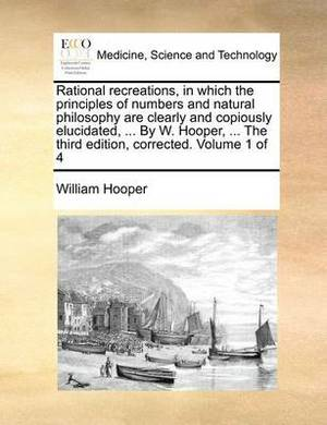 Rational Recreations, in Which the Principles of Numbers and Natural Philosophy Are Clearly and Copiously Elucidated, ... by W. Hooper, ... the Third Edition, Corrected. Volume 1 of 4
