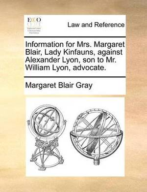 Information for Mrs. Margaret Blair, Lady Kinfauns, Against Alexander Lyon, Son to Mr. William Lyon, Advocate.