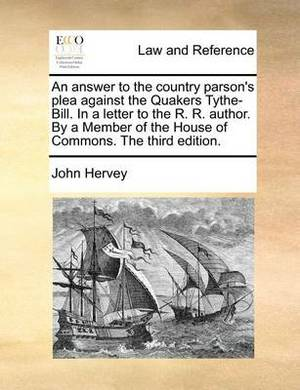 An Answer to the Country Parson's Plea Against the Quakers Tythe-Bill. in a Letter to the R. R. Author. by a Member of the House of Commons. the Third Edition.