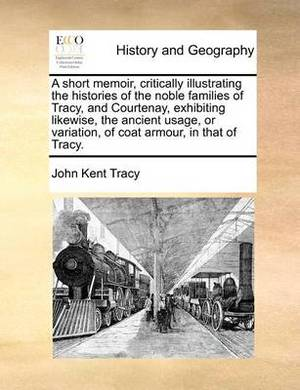A Short Memoir, Critically Illustrating the Histories of the Noble Families of Tracy, and Courtenay, Exhibiting Likewise, the Ancient Usage, or Variation, of Coat Armour, in That of Tracy.