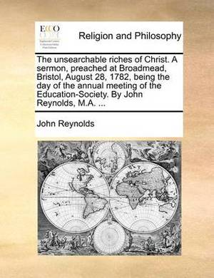 The Unsearchable Riches of Christ. a Sermon, Preached at Broadmead, Bristol, August 28, 1782, Being the Day of the Annual Meeting of the Education-Society. by John Reynolds, M.A. ...