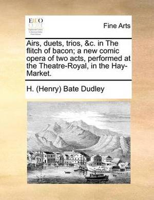 Airs, Duets, Trios, &C. in the Flitch of Bacon; A New Comic Opera of Two Acts, Performed at the Theatre-Royal, in the Hay-Market.