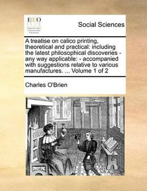 A Treatise on Calico Printing, Theoretical and Practical: Including the Latest Philosophical Discoveries - Any Way Applicable: - Accompanied with Suggestions Relative to Various Manufactures. ... Volume 1 of 2